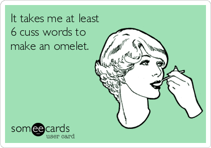 It takes me at least 6 cuss words to make an omelet.