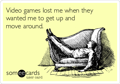 Video games lost me when they wanted me to get up and move around.