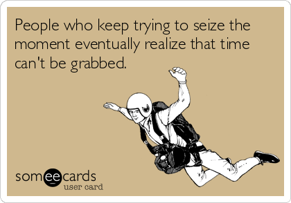 People who keep trying to seize the moment eventually realize that time can't be grabbed.