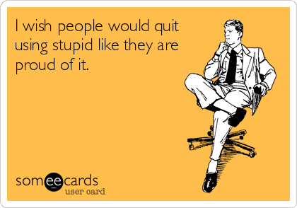 I wish people would quit using stupid like they are proud of it.