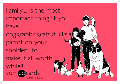 Family.... is the most important thing!! If you have dogs,rabbits,cats,ducks,a parrot on your sholder... to make it all worth while!!