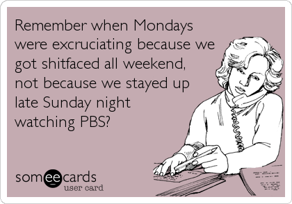 Remember when Mondays were excruciating because we got shitfaced all weekend, not because we stayed up late Sunday night watching PBS?
