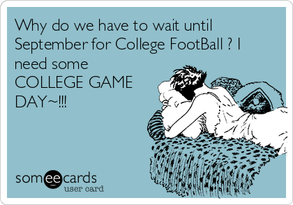 Why do we have to wait until September for College FootBall ? I  need some COLLEGE GAME DAY~!!!