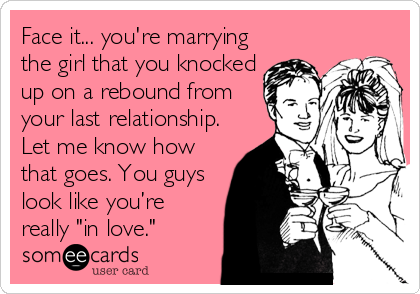 """Face it... you're marrying the girl that you knocked up on a rebound from your last relationship. Let me know how that goes. You guys look like you're really """"in love."""""""