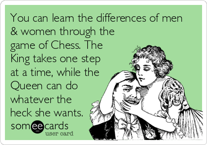 You can learn the differences of men & women through the game of Chess. The King takes one step at a time, while the Queen can do whatever the heck she wants.