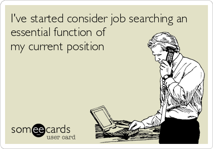 I've started consider job searching an essential function of  my current position