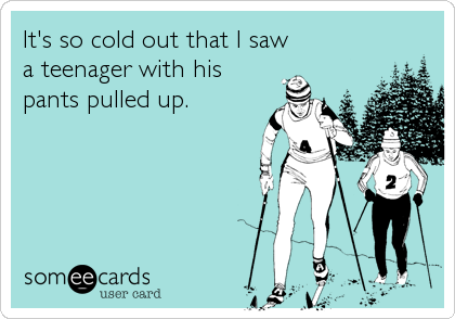 It's so cold out that I saw a teenager with his pants pulled up.