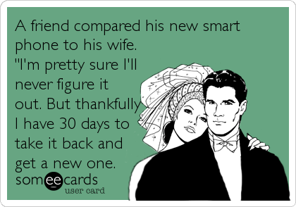 """A friend compared his new smart phone to his wife.   """"I'm pretty sure I'll never figure it out. But thankfully I have 30 days to take"""