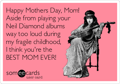 Happy Mothers Day, Mom!  Aside from playing your Neil Diamond albums way too loud during my fragile childhood, I think you're the BEST MOM EVER!