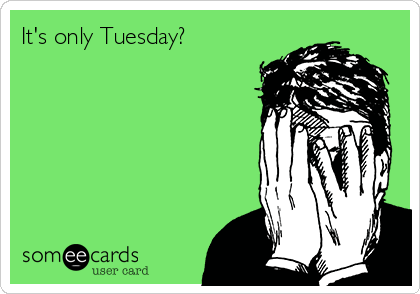 It's only Tuesday?