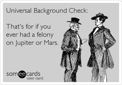 Universal Background Check:  That's for if you ever had a felony on Jupiter or Mars.