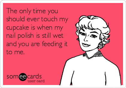 The only time you should ever touch my cupcake is when my  nail polish is still wet and you are feeding it to me.