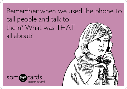 Remember when we used the phone to call people and talk to them? What was THAT all about?