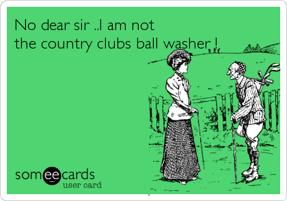 No dear sir ..I am not the country clubs ball washer !