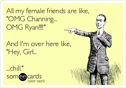 """All my female friends are like, """"OMG Channing... OMG Ryan!!!!""""  And I'm over here like, """"Hey, Girl...  ...chill."""""""