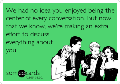 We had no idea you enjoyed being the center of every conversation. But now that we know, we're making an extra effort to discuss everything about