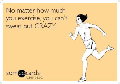 No matter how much you exercise, you can't sweat out CRAZY