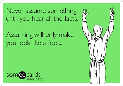 Never assume something  until you hear all the facts.   Assuming will only make you look like a fool...