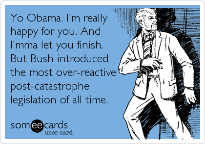 Yo Obama. I'm really happy for you. And I'mma let you finish. But Bush introduced the most over-reactive post-catastrophe legislation of all time.