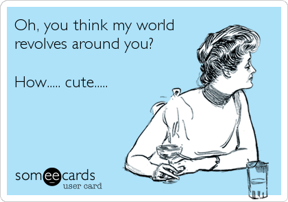 Oh, you think my world revolves around you?   How..... cute.....