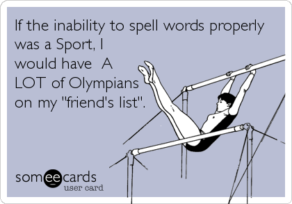 "If the inability to spell words properly was a Sport, I would have  A LOT of Olympians on my ""friend's list""."