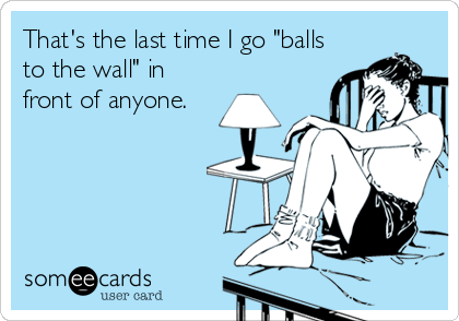 """That's the last time I go """"balls to the wall"""" in front of anyone."""