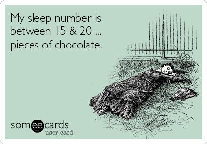 My sleep number is between 15 & 20 ... pieces of chocolate.
