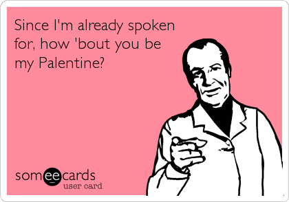 Since I'm already spoken for, how 'bout you be my Palentine?