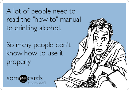 "A lot of people need to read the ""how to"" manual to drinking alcohol.   So many people don't know how to use it properly"