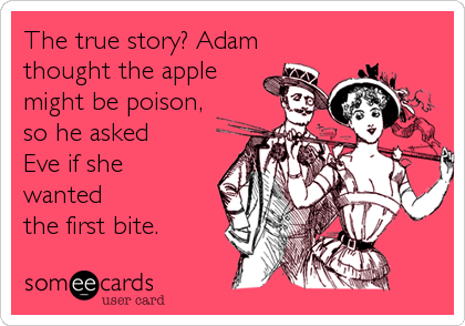 The true story? Adam thought the apple might be poison,  so he asked  Eve if she  wanted the first bite.