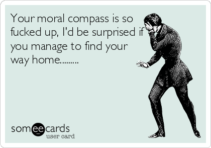 Your moral compass is so fucked up, I'd be surprised if you manage to find your way home.........