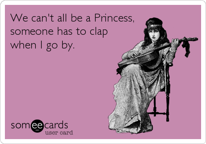 We can't all be a Princess, someone has to clap when I go by.