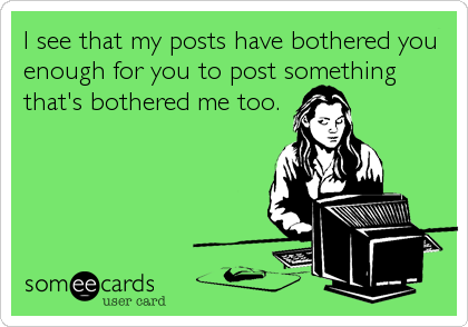 I see that my posts have bothered you enough for you to post something that's bothered me too.