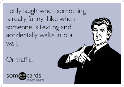 I only laugh when something is really funny. Like when  someone is texting and accidentally walks into a wall.  Or traffic.