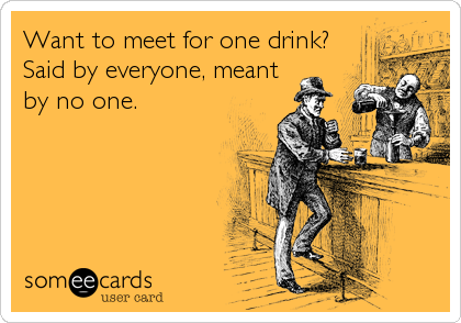 Want to meet for one drink? Said by everyone, meant by no one.