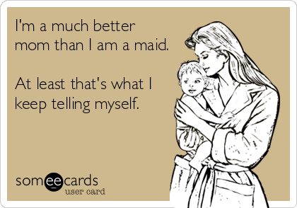 I'm a much better mom than I am a maid.  At least that's what I keep telling myself.