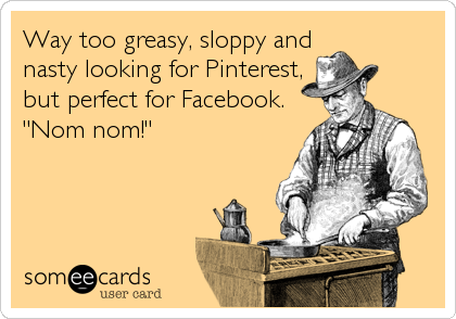 """Way too greasy, sloppy and nasty looking for Pinterest, but perfect for Facebook. """"Nom nom!"""""""