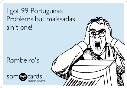 I Got 99 Portuguese Problems But Malasadas Aint One Rombeiros