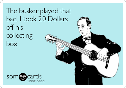 The busker played that bad, I took 20 Dollars off his collecting box