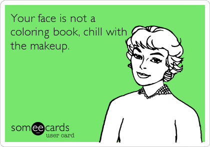 Your face is not a coloring book, chill with the makeup.