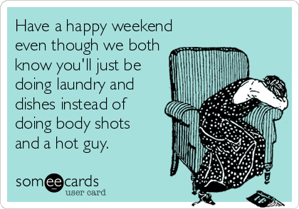Have a happy weekend even though we both know you'll just be doing laundry and  dishes instead of doing body shots and a hot guy.