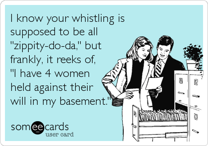 """I know your whistling is supposed to be all """"zippity-do-da,"""" but frankly, it reeks of, """"I have 4 women held against their will in my basement."""""""