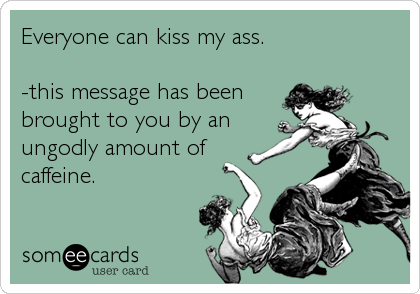 Everyone can kiss my ass.   -this message has been brought to you by an ungodly amount of caffeine.