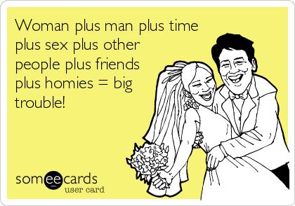 Woman plus man plus time plus sex plus other people plus friends plus homies = big trouble!