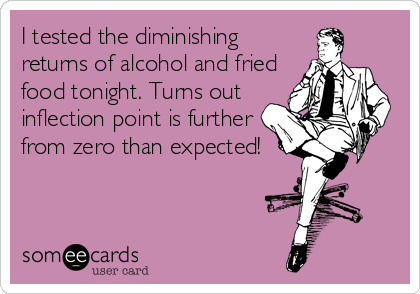 I tested the diminishing returns of alcohol and fried food tonight. Turns out inflection point is further from zero than expected!