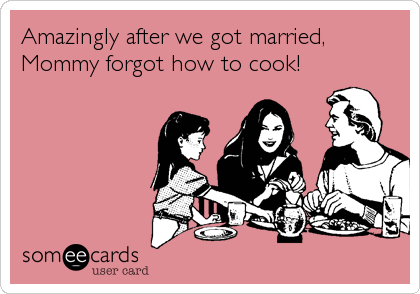 Amazingly after we got married, Mommy forgot how to cook!