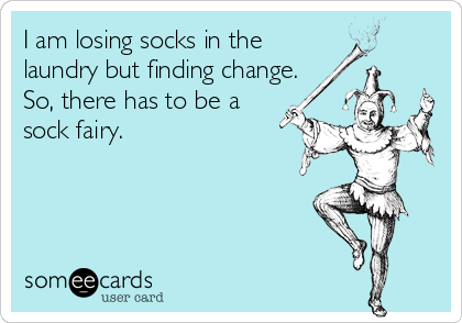 I am losing socks in the laundry but finding change. So, there has to be a sock fairy.