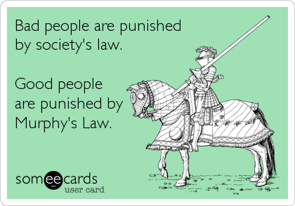 Bad people are punished by society's law.  Good people are punished by Murphy's Law.