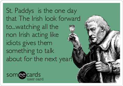 St. Paddys  is the one day that The Irish look forward to...watching all the non Irish acting like idiots gives them something to talk abou