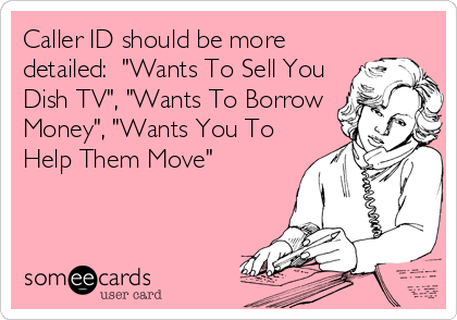 "Caller ID should be more detailed:  ""Wants To Sell You Dish TV"", ""Wants To Borrow Money"", ""Wants You To Help Them Move"""